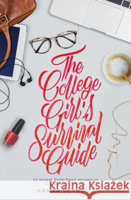 The College Girl's Survival Guide: 52 Honest, Faith-Filled Answers to Your Biggest Concerns Hanna Seymour 9781478993575