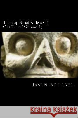 The Top Serial Killers of Our Time (Volume 1): True Crime Committed by the World's Most Notorious Serial Killers Jason Krueger 9781479136599 Createspace