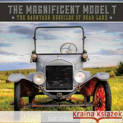 The Magnificent Model T: The Barnyard Rebuilds of Bear Lake Zane R. Cochran 9781479147441