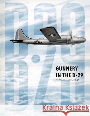 Gunnery in the B-29: Air Forces Manual No. 27 Ray Merriam 9781479148646 Createspace