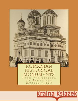 Romanian Historical Monuments: From the Regions of Arges and Muscel, 1893 Adrian Savoiu Ioan Niculescu 9781479179077