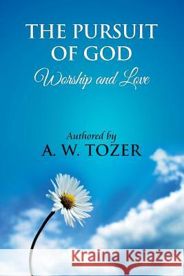 The Pursuit of God [ Worship and Love ]: The Pursuit of God by Aiden Wilson Tozer: This Excellent Treatise Guides Christians to Form a Deeper and Stro A. W. Tozer James Washington 9781479182053