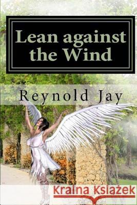 Lean Against the Wind Reynold Jay 9781479196258 Createspace Independent Publishing Platform