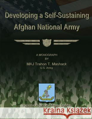 Developing a Self-Sustaining Afghan National Army Us Army Major Trahon T. Mashack School of Advanced Military Studies 9781479201495
