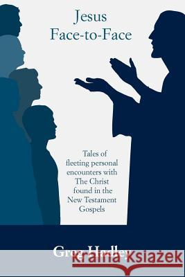 Jesus Face-To-Face: Tales of Fleeting Personal Encounters with the Christ Found in the New Testament Gospels Greg Hadley Stephanie Miller 9781479207527