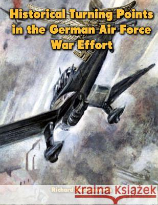 Historical Turning Points in the German Air Force War Effort: USAF Historical Studies No. 189 Richard Suchenwirth Ray Merriam 9781479210640 Createspace