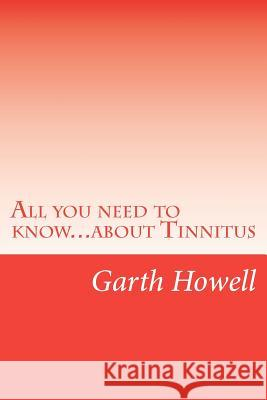 All You Need to Know...about Tinnitus MR Garth Howell 9781479210947