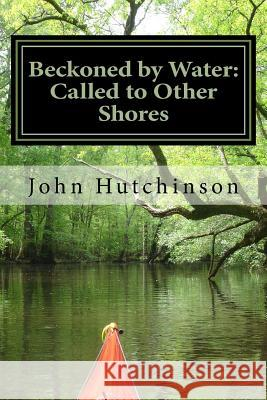 Beckoned by Water: Called to Other Shores MR John J. Hutchinso 9781479211685