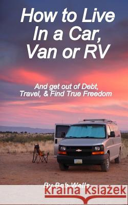 How to Live in a Car, Van, or RV: And Get Out of Debt, Travel, and Find True Freedom Bob Wells 9781479215898