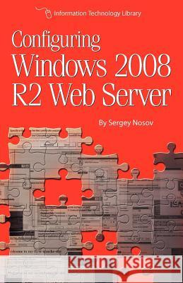 Configuring Windows 2008 R2 Web Server: A Step-By-Step Guide to Building Internet Servers with Windows Sergey Nosov 9781479216307