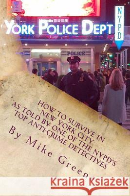How to Survive in New York City: As Told by One of the NYPD's Top Anti-Crime Detectives Mike Greene 9781479247400