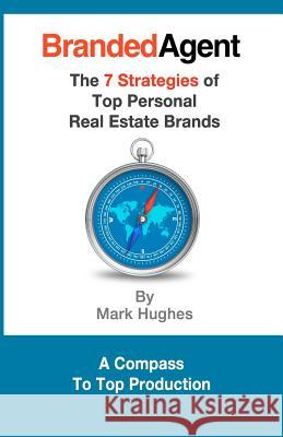 Branded Agent: The 7 Strategies of Top Personal Real Estate Brands Mark Hughes 9781479251629