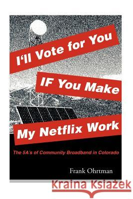 I'll Vote for You If You Make My Netflix Work!: The 5 A's of Community Broadband in Colorado Frank Ohrtman 9781479262663