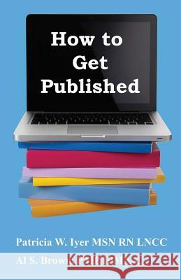 How to Get Published Patricia W. Iyer 9781479294114 Createspace