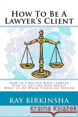 How to Be a Lawyer's Client Ray Birkinsha 9781479301317