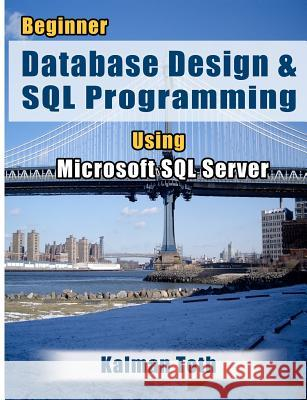 Beginner Database Design & SQL Programming Using Microsoft SQL Server Kalman Toth 9781479302437