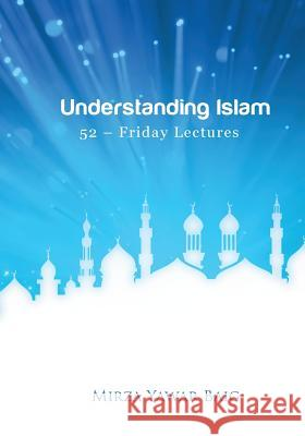 Understanding Islam - 52 Friday Lectures: Keys to Leveraging the Power of Allah in Your Life Mirza Yawar Baig 9781479304189