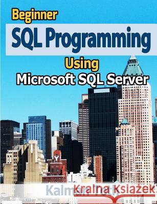 Beginner SQL Programming Using Microsoft SQL Server Kalman Toth 9781479335565