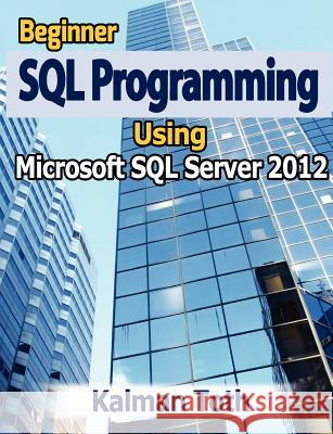 Beginner SQL Programming Using Microsoft SQL Server 2012 Kalman Toth 9781479351152