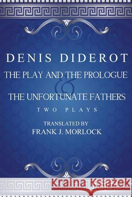 The Play and the Prologue & the Unfortunate Fathers: Two Plays Denis Diderot Frank J. Morlock 9781479400928