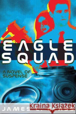 Eagle Squad : A Novel of Suspense James C. Glass 9781479400997