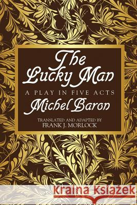 The Lucky Man : A Play in Five Acts Michel Baron Frank J. Morlock 9781479401277