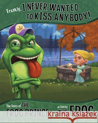 Frankly, I Never Wanted to Kiss Anybody!: The Story of the Frog Prince as Told by the Frog Nancy Loewen Denis Alsonso 9781479519521