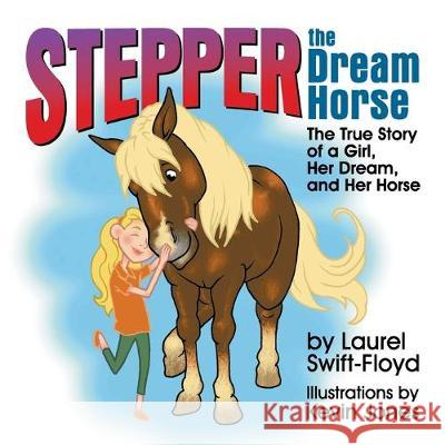 Stepper the Dream Horse: The True Story of a Girl, Her Dream, and Her Horse Laurel Swift-Floyd Kevin Jones 9781479610204