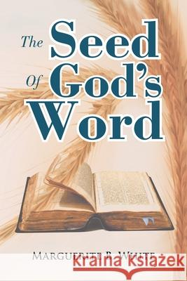 The Seed of God's Word Marguerite B. White 9781479732968 Xlibris Corporation