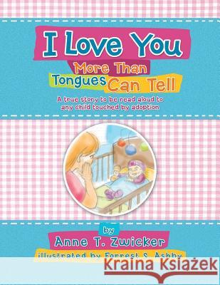 I Love You More Than Tongues Can Tell: A Story to Be Read Aloud to All Those Touched by Adoption Anne T. Zwicker 9781479770977