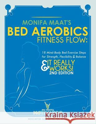 Bed Aerobics Fitness Flow: 18 Mind-Body Bed Exercise Steps for Strength, Flexibility & Balance Monifa Maat 9781479797080