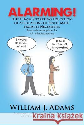 Alarming! the Chasm Separating Education of Applications of Finite Math from It's Necessities William J. Adams 9781479799923
