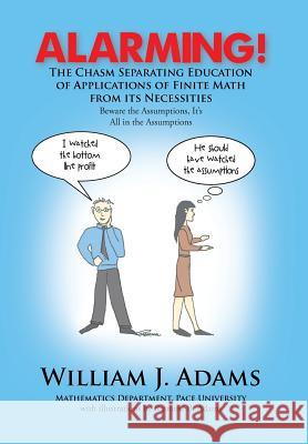 Alarming! the Chasm Separating Education of Applications of Finite Math from It's Necessities William J. Adams 9781479799930