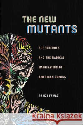 The New Mutants: Superheroes and the Radical Imagination of American Comics Ramzi Fawaz 9781479814336