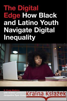 The Digital Edge: How Black and Latino Youth Navigate Digital Inequality S. Craig Watkins Alexander Cho Andres Lombana-Bermudez 9781479854110 New York University Press