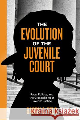 The Evolution of the Juvenile Court: Race, Politics, and the Criminalizing of Juvenile Justice Barry C. Feld 9781479871292