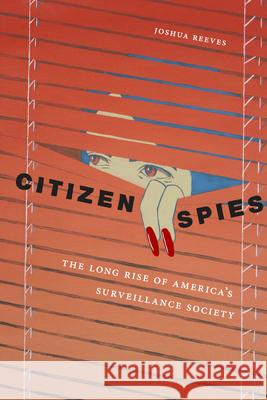 Citizen Spies: The Long Rise of America's Surveillance Society Joshua Reeves 9781479878116