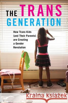 The Trans Generation: How Trans Kids (and Their Parents) Are Creating a Gender Revolution Ann Travers 9781479885794