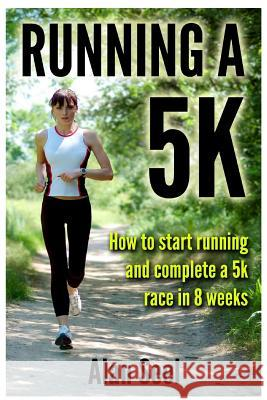 Running a 5k: How to Start Running and Complete a 5k Race in 8 Weeks Alan Seel 9781480092365