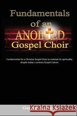 Fundamentals of an Anointed Gospel Choir: Critical Fundamentals for a Gospel Choir to Maintain Its Spirituality Despite Today's Contrary Gospel Cultur Gerard a. Davis 9781480098220