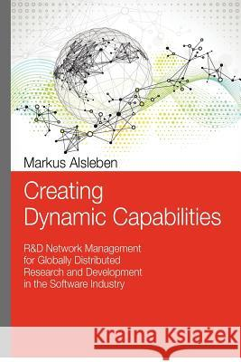 Creating Dynamic Capabilities: R&d Network Management for Globally Distributed Research and Development in the Software Industry Markus Alsleben 9781480121997