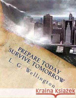 Prepare Today - Survive Tomorrow L. G. Wellington 9781480151949