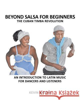 Beyond Salsa for Beginners: The Cuban Timba Revolution: An Introduction to Latin Music for Dancers and Listeners Kevin Moore 9781480160934