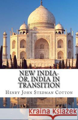 New India-Or, India in Transition Sir Henry John Stedman Cotton 9781480182592