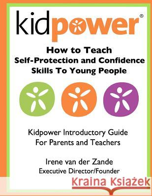 How to Teach Self-Protection and Confidence Skills to Young People: Kidpower Introductory Guide for Parents and Teachers Irene Va 9781480197039