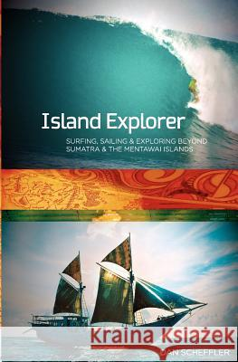 Island Explorer: Surfing, Sailing and Exploring Beyond Sumatra and the Mentawai Islands. Dan Scheffler 9781480211162