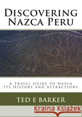 Discovering Nazca Peru: A Travel Guide to Nasca Its History and Attractions Ted E. Barker 9781480220379