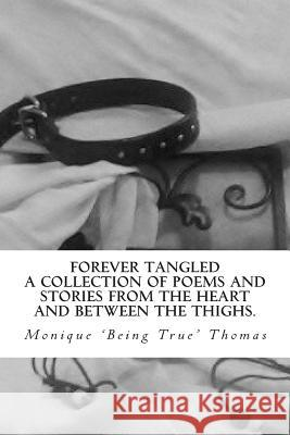 Forever Tangled: A Collection of Poems and Stories from the Heart and Between the Thighs. Monique Being True Thomas 9781480269699