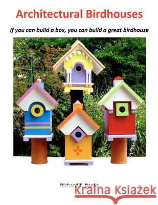 Architectural Birdhouses: If You Can Build a Box, You Can Build a Great Birdhouse MR Richard T. Banks 9781480276499