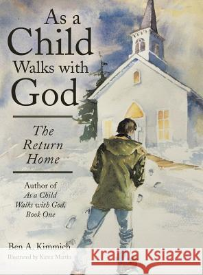 As a Child Walks with God: The Return Home Ben a. Kimmich 9781480829459